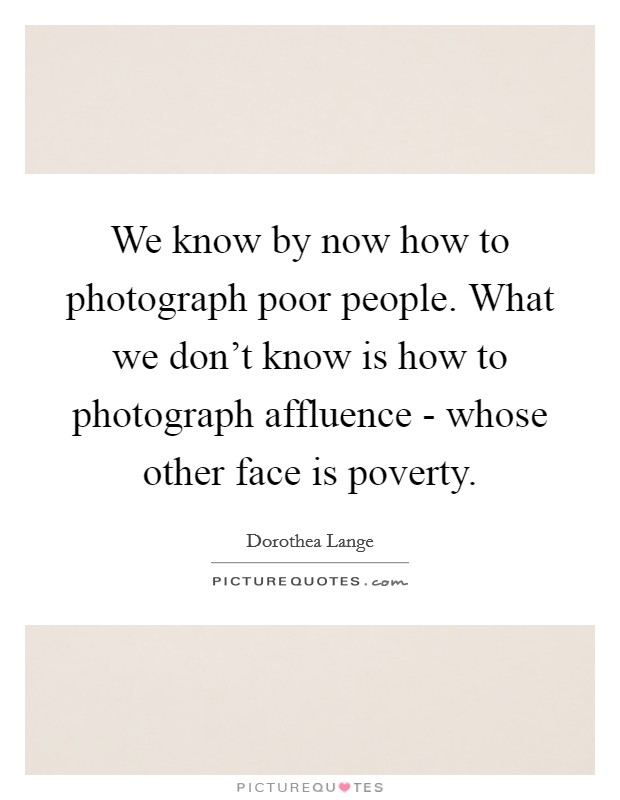 We know by now how to photograph poor people. What we don't know is how to photograph affluence - whose other face is poverty Picture Quote #1