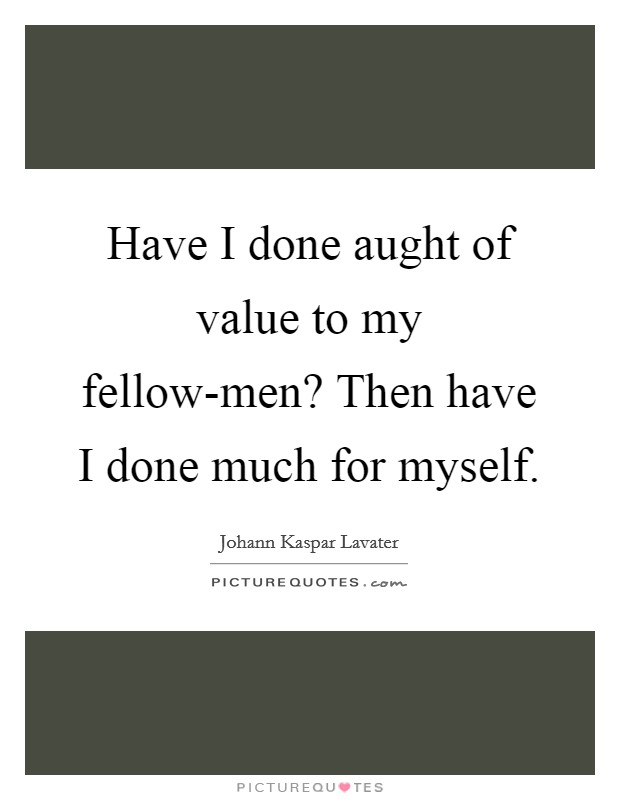 Have I done aught of value to my fellow-men? Then have I done much for myself Picture Quote #1