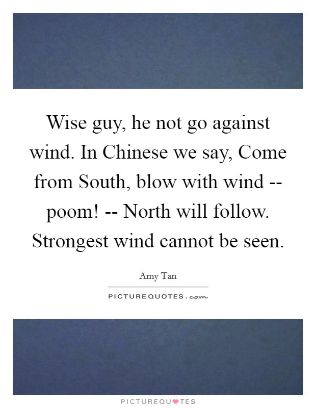 Wise guy, he not go against wind. In Chinese we say, Come from South, blow with wind -- poom! -- North will follow. Strongest wind cannot be seen Picture Quote #1