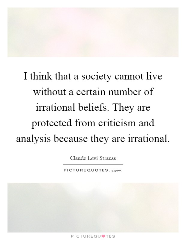 I think that a society cannot live without a certain number of irrational beliefs. They are protected from criticism and analysis because they are irrational Picture Quote #1