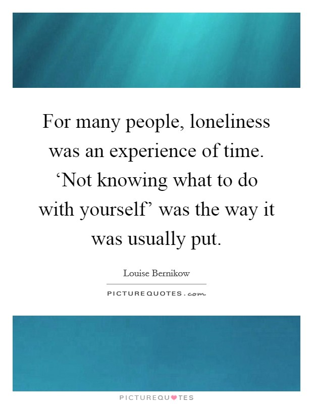 For many people, loneliness was an experience of time. 'Not knowing what to do with yourself' was the way it was usually put Picture Quote #1