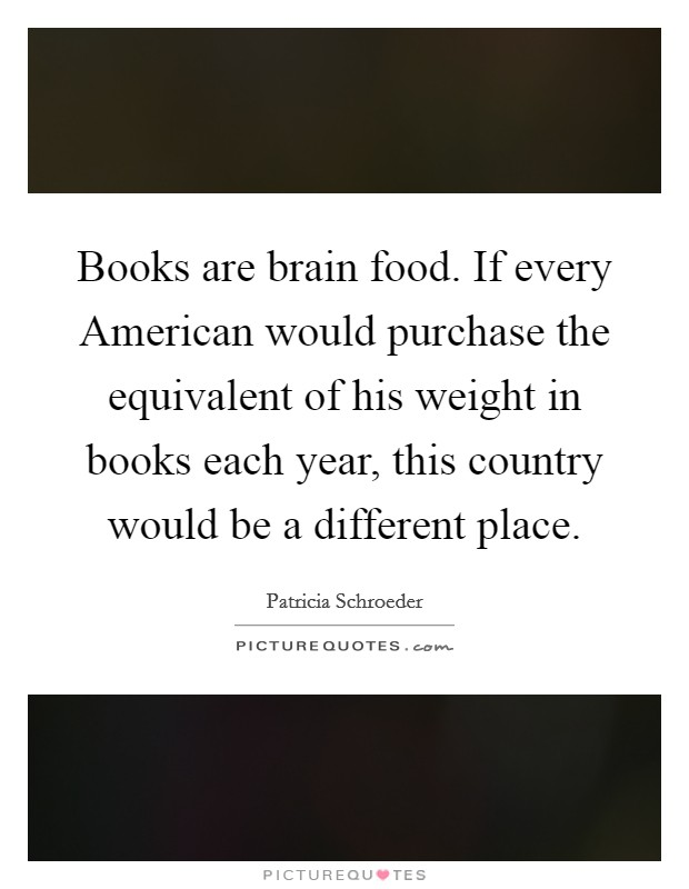 Books are brain food. If every American would purchase the equivalent of his weight in books each year, this country would be a different place Picture Quote #1