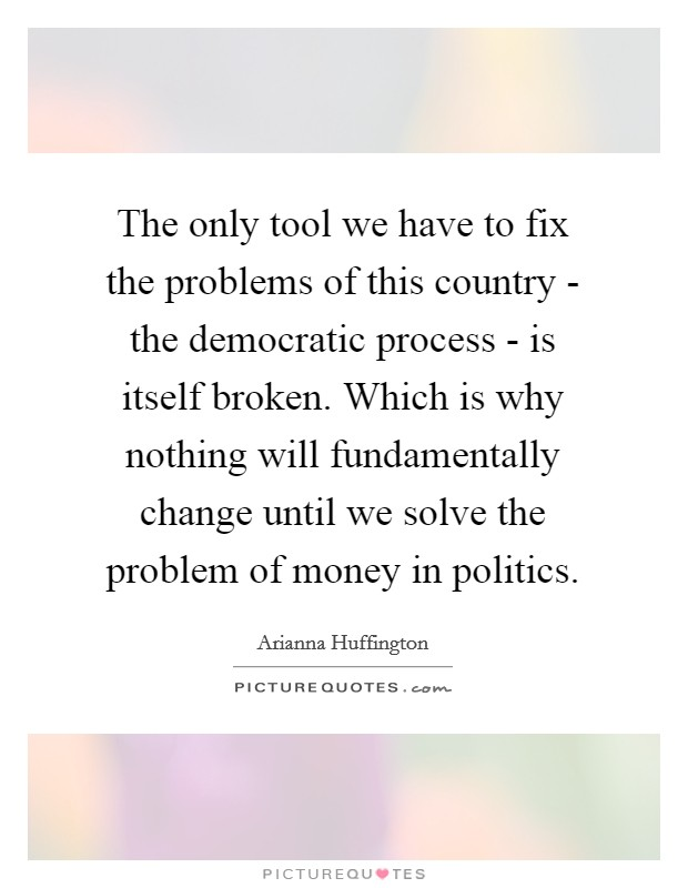 The only tool we have to fix the problems of this country - the democratic process - is itself broken. Which is why nothing will fundamentally change until we solve the problem of money in politics Picture Quote #1