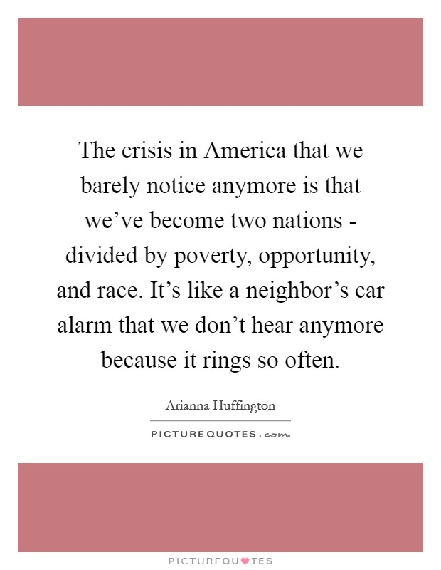 The crisis in America that we barely notice anymore is that we've become two nations - divided by poverty, opportunity, and race. It's like a neighbor's car alarm that we don't hear anymore because it rings so often Picture Quote #1