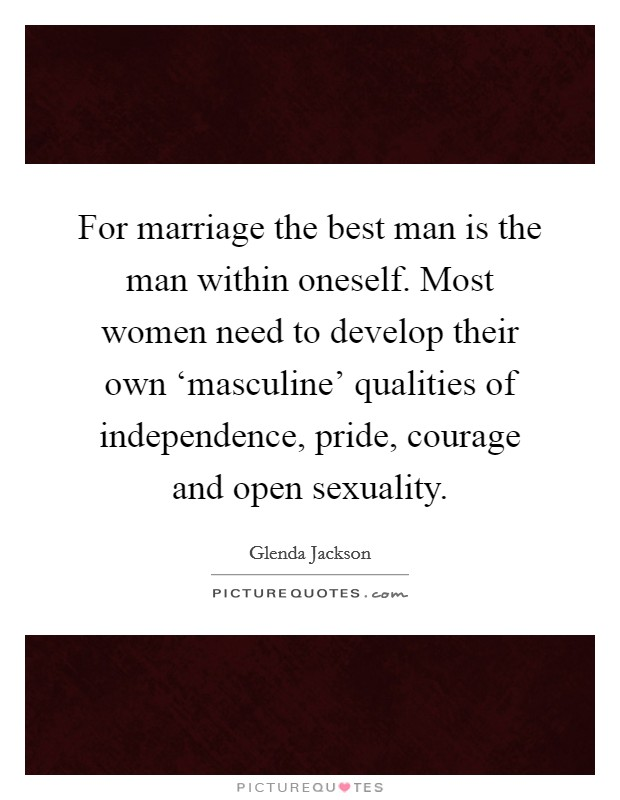 For marriage the best man is the man within oneself. Most women need to develop their own 'masculine' qualities of independence, pride, courage and open sexuality Picture Quote #1