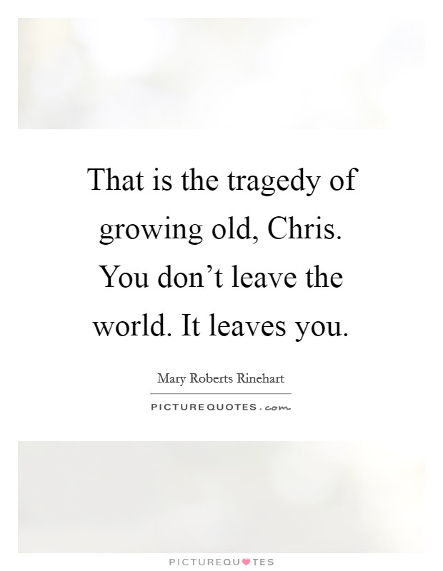 That is the tragedy of growing old, Chris. You don't leave the world. It leaves you Picture Quote #1