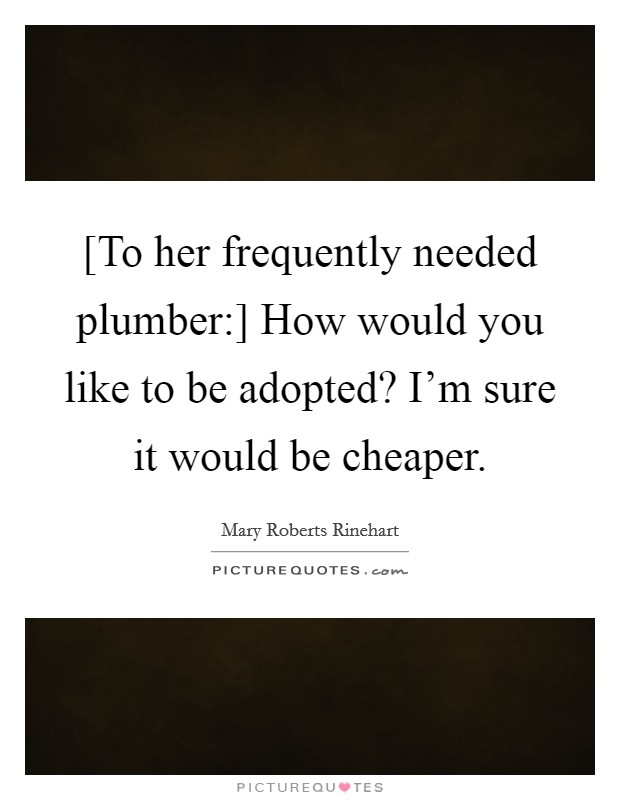 [To her frequently needed plumber:] How would you like to be adopted? I'm sure it would be cheaper Picture Quote #1