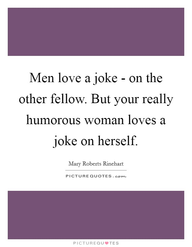 Men love a joke - on the other fellow. But your really humorous woman loves a joke on herself Picture Quote #1