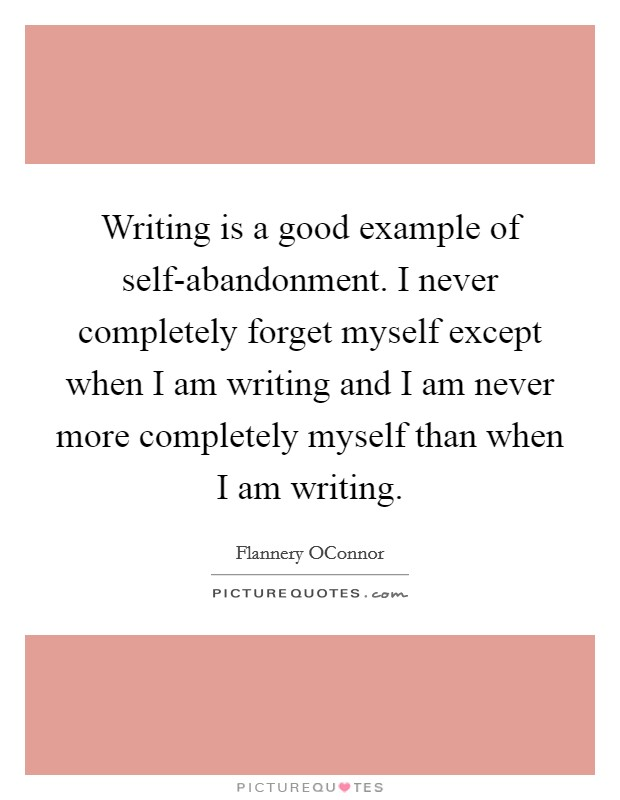 Writing is a good example of self-abandonment. I never completely forget myself except when I am writing and I am never more completely myself than when I am writing Picture Quote #1