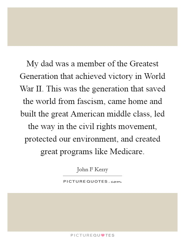 My dad was a member of the Greatest Generation that achieved victory in World War II. This was the generation that saved the world from fascism, came home and built the great American middle class, led the way in the civil rights movement, protected our environment, and created great programs like Medicare Picture Quote #1