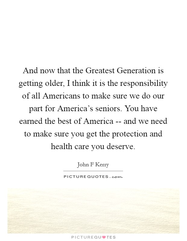 And now that the Greatest Generation is getting older, I think it is the responsibility of all Americans to make sure we do our part for America's seniors. You have earned the best of America -- and we need to make sure you get the protection and health care you deserve Picture Quote #1