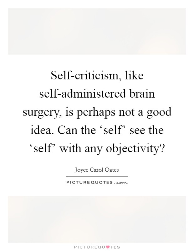 Self-criticism, like self-administered brain surgery, is perhaps not a good idea. Can the 'self' see the 'self' with any objectivity? Picture Quote #1