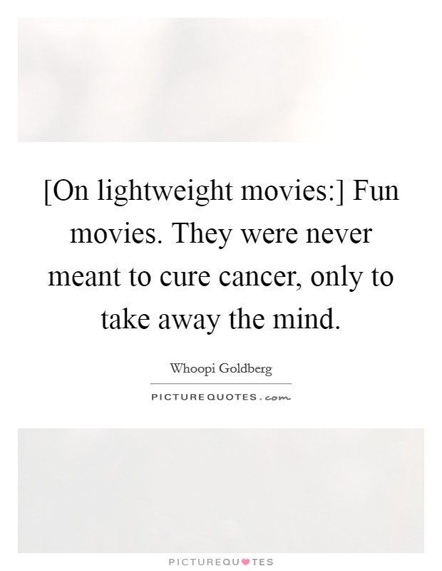 [On lightweight movies:] Fun movies. They were never meant to cure cancer, only to take away the mind Picture Quote #1