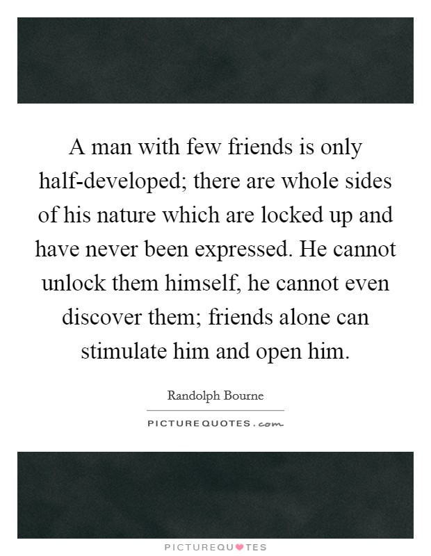 A man with few friends is only half-developed; there are whole sides of his nature which are locked up and have never been expressed. He cannot unlock them himself, he cannot even discover them; friends alone can stimulate him and open him Picture Quote #1