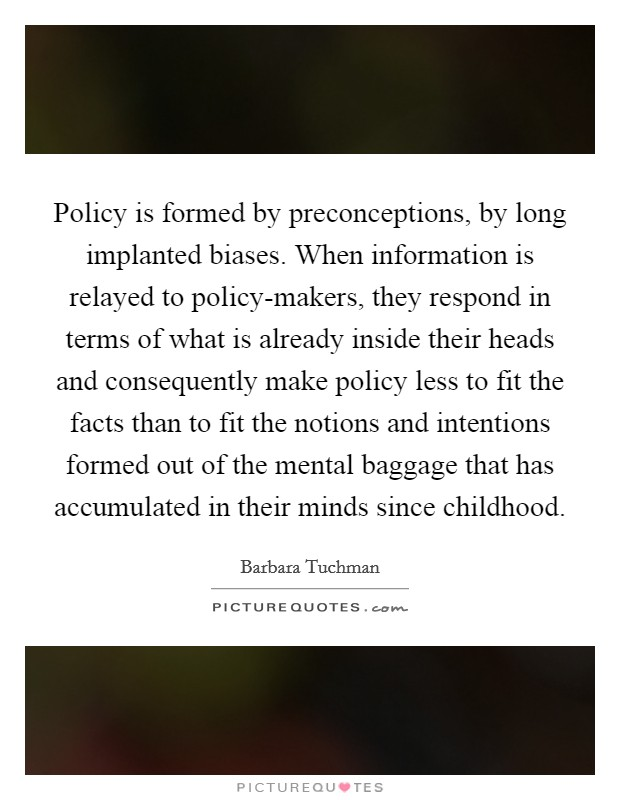 Policy is formed by preconceptions, by long implanted biases. When information is relayed to policy-makers, they respond in terms of what is already inside their heads and consequently make policy less to fit the facts than to fit the notions and intentions formed out of the mental baggage that has accumulated in their minds since childhood Picture Quote #1