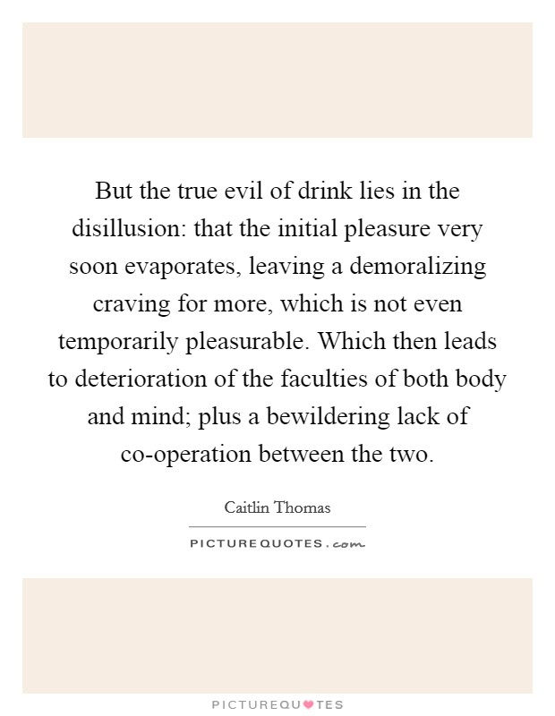 But the true evil of drink lies in the disillusion: that the initial pleasure very soon evaporates, leaving a demoralizing craving for more, which is not even temporarily pleasurable. Which then leads to deterioration of the faculties of both body and mind; plus a bewildering lack of co-operation between the two Picture Quote #1