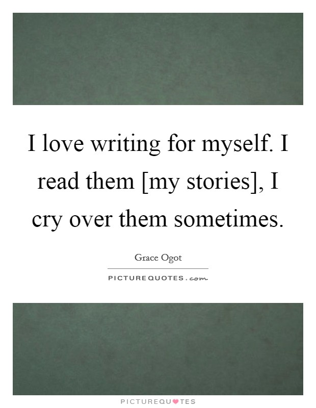 I love writing for myself. I read them [my stories], I cry over them sometimes Picture Quote #1