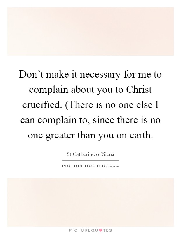 Don't make it necessary for me to complain about you to Christ crucified. (There is no one else I can complain to, since there is no one greater than you on earth Picture Quote #1
