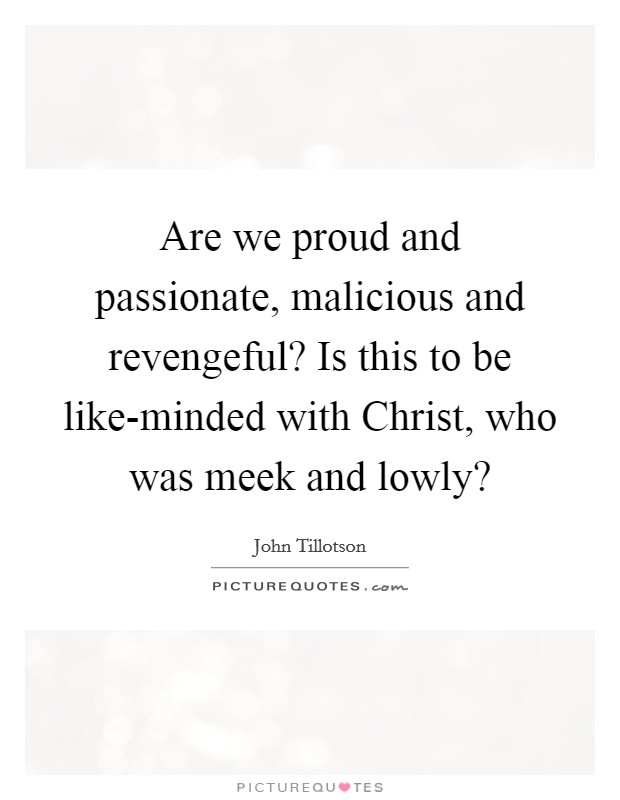 Are we proud and passionate, malicious and revengeful? Is this to be like-minded with Christ, who was meek and lowly? Picture Quote #1