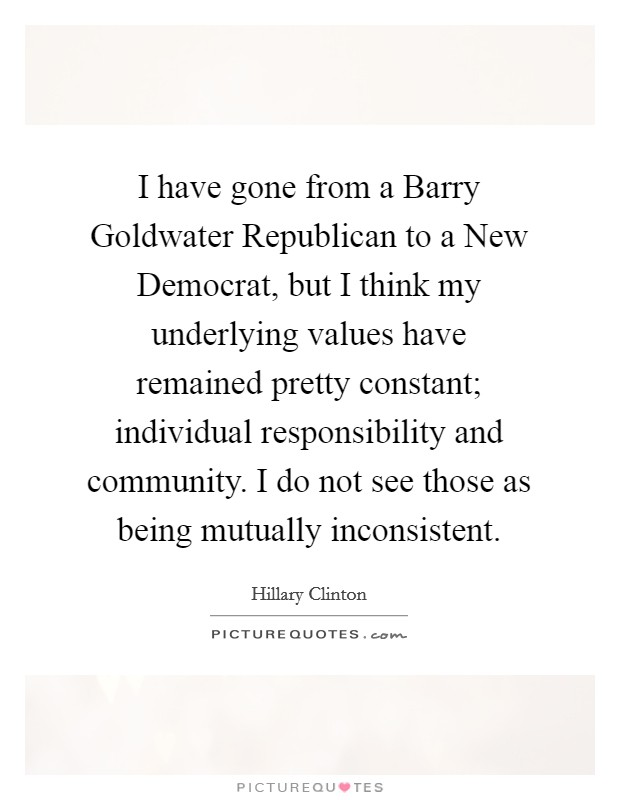 I have gone from a Barry Goldwater Republican to a New Democrat, but I think my underlying values have remained pretty constant; individual responsibility and community. I do not see those as being mutually inconsistent Picture Quote #1