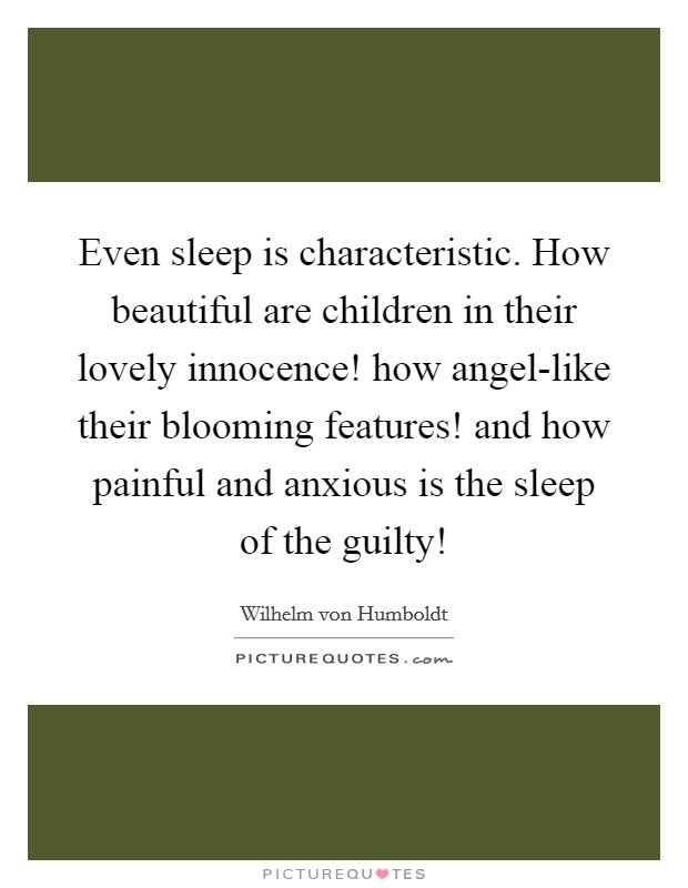 Even sleep is characteristic. How beautiful are children in their lovely innocence! how angel-like their blooming features! and how painful and anxious is the sleep of the guilty! Picture Quote #1
