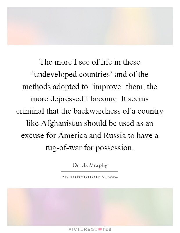 The more I see of life in these 'undeveloped countries' and of the methods adopted to 'improve' them, the more depressed I become. It seems criminal that the backwardness of a country like Afghanistan should be used as an excuse for America and Russia to have a tug-of-war for possession Picture Quote #1