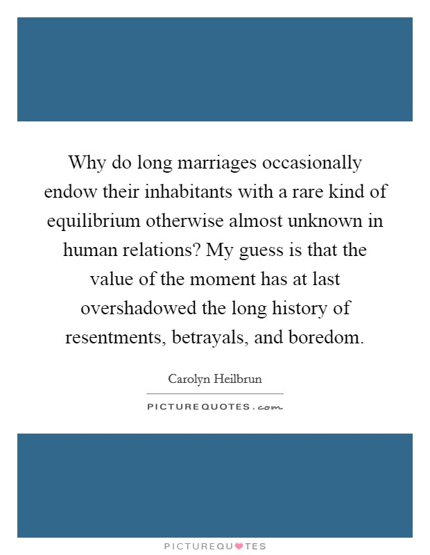 Why do long marriages occasionally endow their inhabitants with a rare kind of equilibrium otherwise almost unknown in human relations? My guess is that the value of the moment has at last overshadowed the long history of resentments, betrayals, and boredom Picture Quote #1