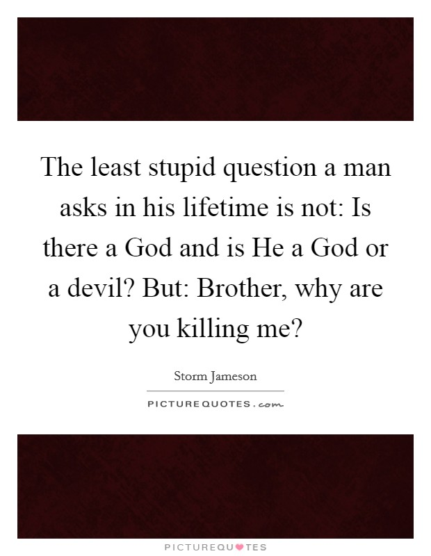 The least stupid question a man asks in his lifetime is not: Is there a God and is He a God or a devil? But: Brother, why are you killing me? Picture Quote #1