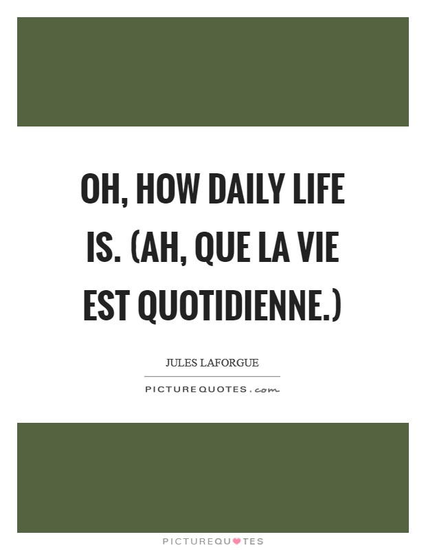 Oh, how daily life is. (Ah, que la vie est quotidienne.) Picture Quote #1