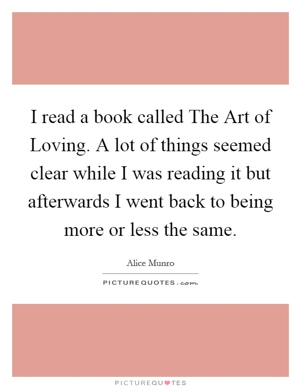 I read a book called The Art of Loving. A lot of things seemed clear while I was reading it but afterwards I went back to being more or less the same Picture Quote #1
