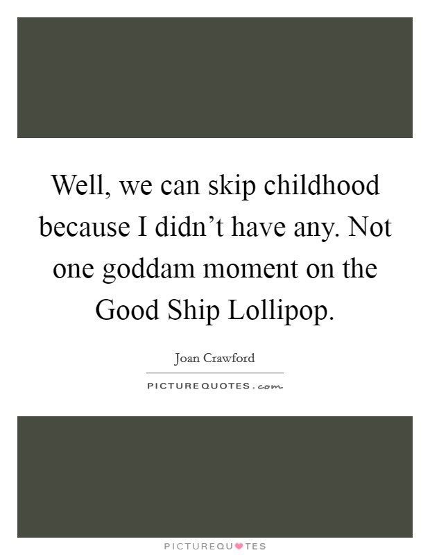 Well, we can skip childhood because I didn't have any. Not one goddam moment on the Good Ship Lollipop Picture Quote #1