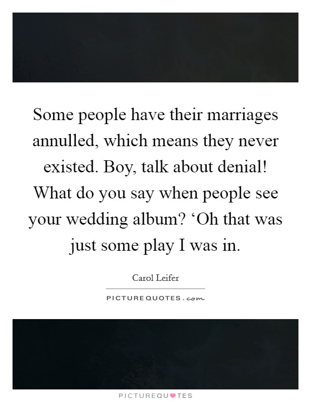 Some people have their marriages annulled, which means they never existed. Boy, talk about denial! What do you say when people see your wedding album? 'Oh that was just some play I was in Picture Quote #1
