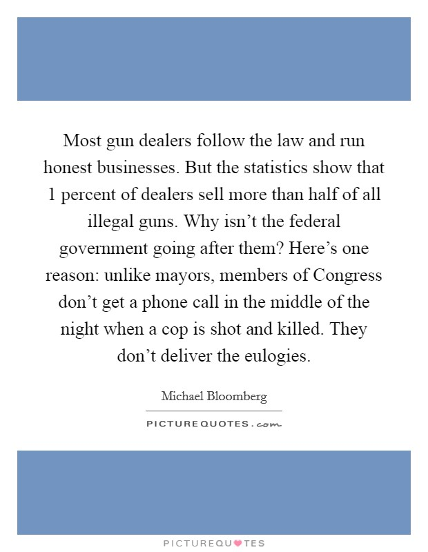 Most gun dealers follow the law and run honest businesses. But the statistics show that 1 percent of dealers sell more than half of all illegal guns. Why isn't the federal government going after them? Here's one reason: unlike mayors, members of Congress don't get a phone call in the middle of the night when a cop is shot and killed. They don't deliver the eulogies Picture Quote #1