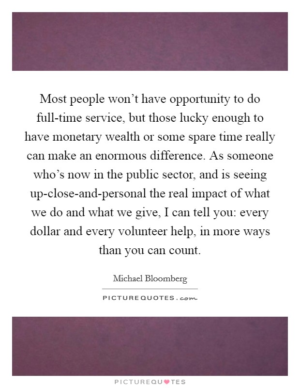 Most people won't have opportunity to do full-time service, but those lucky enough to have monetary wealth or some spare time really can make an enormous difference. As someone who's now in the public sector, and is seeing up-close-and-personal the real impact of what we do and what we give, I can tell you: every dollar and every volunteer help, in more ways than you can count Picture Quote #1