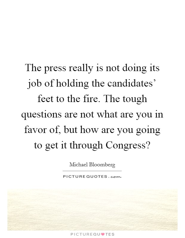The press really is not doing its job of holding the candidates' feet to the fire. The tough questions are not what are you in favor of, but how are you going to get it through Congress? Picture Quote #1