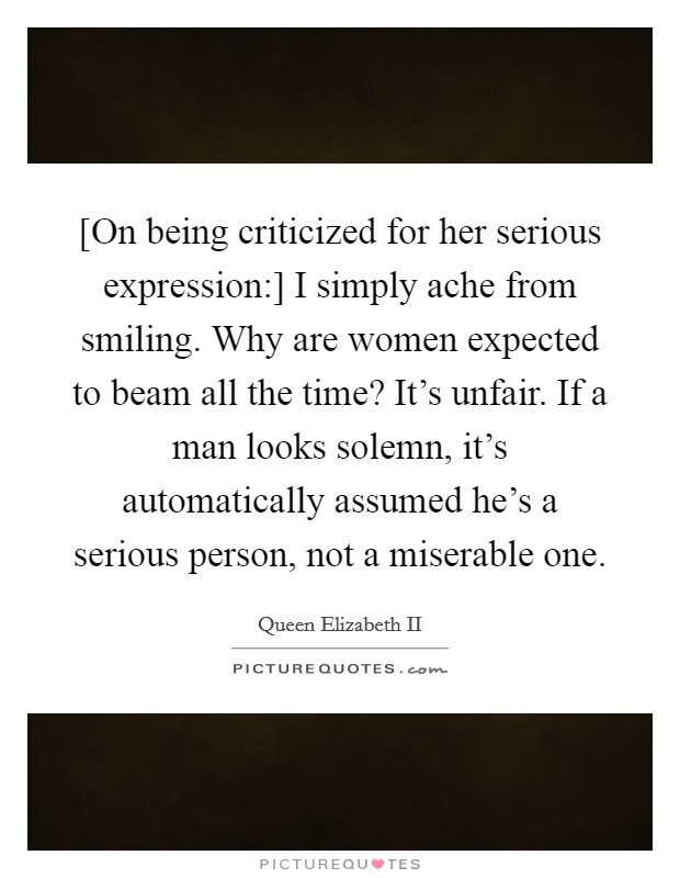 [On being criticized for her serious expression:] I simply ache from smiling. Why are women expected to beam all the time? It's unfair. If a man looks solemn, it's automatically assumed he's a serious person, not a miserable one Picture Quote #1
