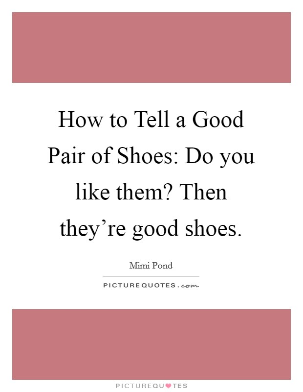 How to Tell a Good Pair of Shoes: Do you like them? Then they're good shoes Picture Quote #1