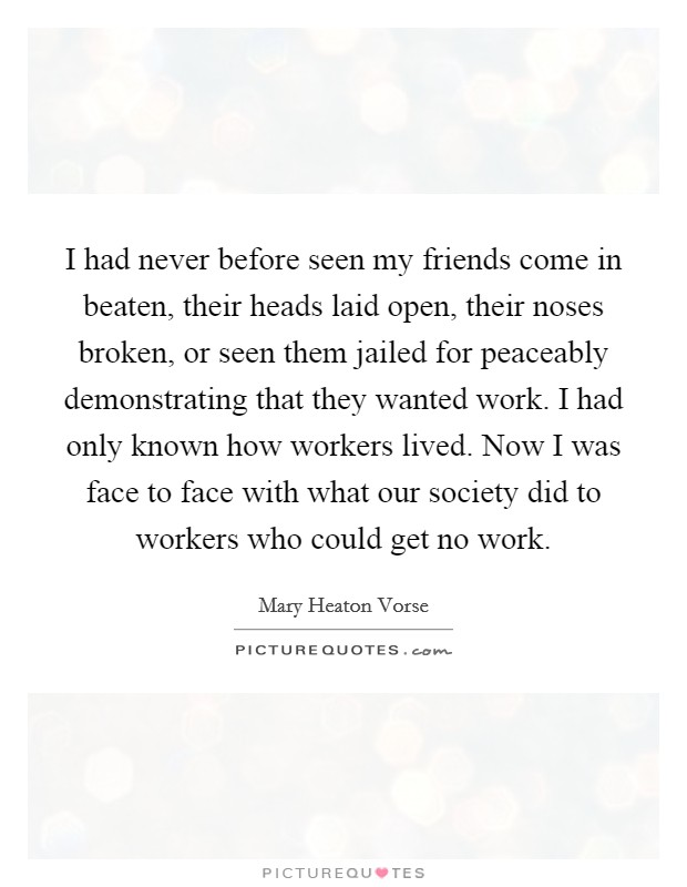 I had never before seen my friends come in beaten, their heads laid open, their noses broken, or seen them jailed for peaceably demonstrating that they wanted work. I had only known how workers lived. Now I was face to face with what our society did to workers who could get no work Picture Quote #1