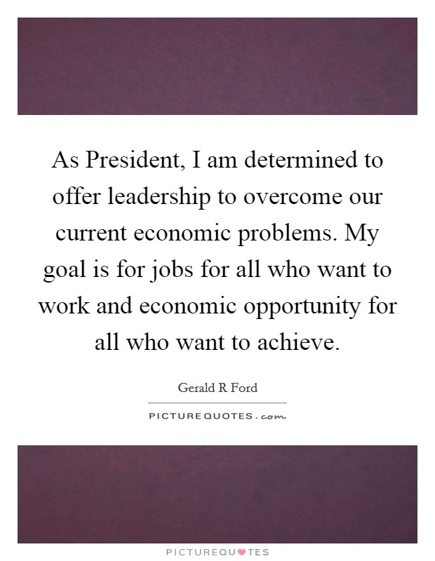 As President, I am determined to offer leadership to overcome our current economic problems. My goal is for jobs for all who want to work and economic opportunity for all who want to achieve Picture Quote #1
