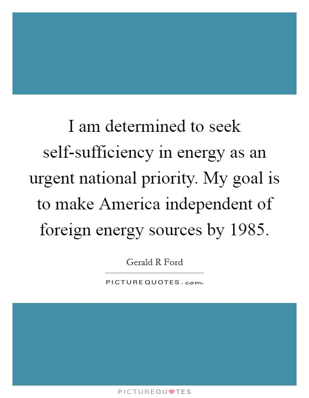 I am determined to seek self-sufficiency in energy as an urgent national priority. My goal is to make America independent of foreign energy sources by 1985 Picture Quote #1
