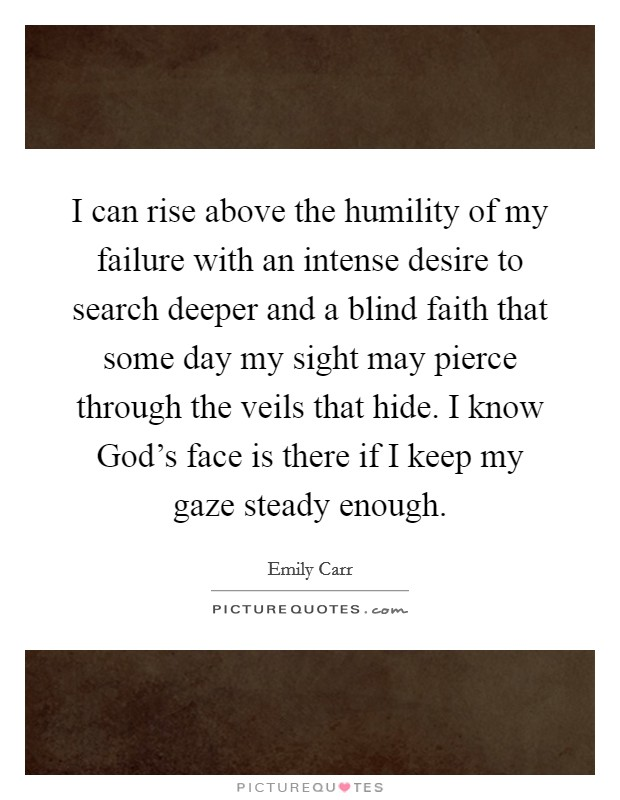 I can rise above the humility of my failure with an intense desire to search deeper and a blind faith that some day my sight may pierce through the veils that hide. I know God's face is there if I keep my gaze steady enough Picture Quote #1