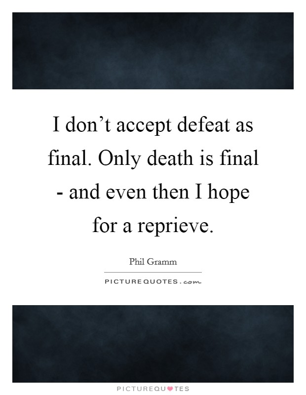 I don't accept defeat as final. Only death is final - and even then I hope for a reprieve Picture Quote #1