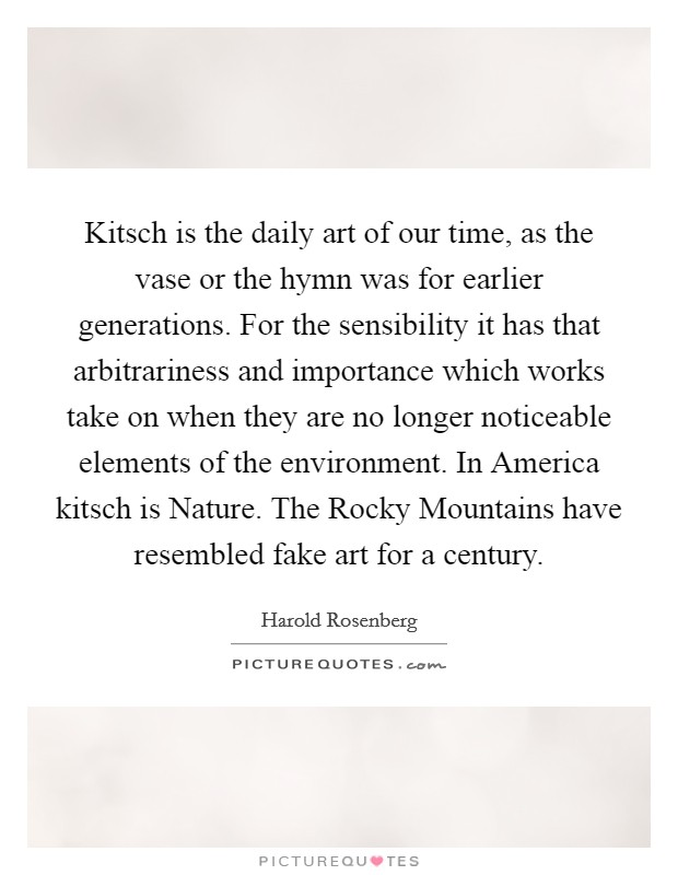 Kitsch is the daily art of our time, as the vase or the hymn was for earlier generations. For the sensibility it has that arbitrariness and importance which works take on when they are no longer noticeable elements of the environment. In America kitsch is Nature. The Rocky Mountains have resembled fake art for a century Picture Quote #1