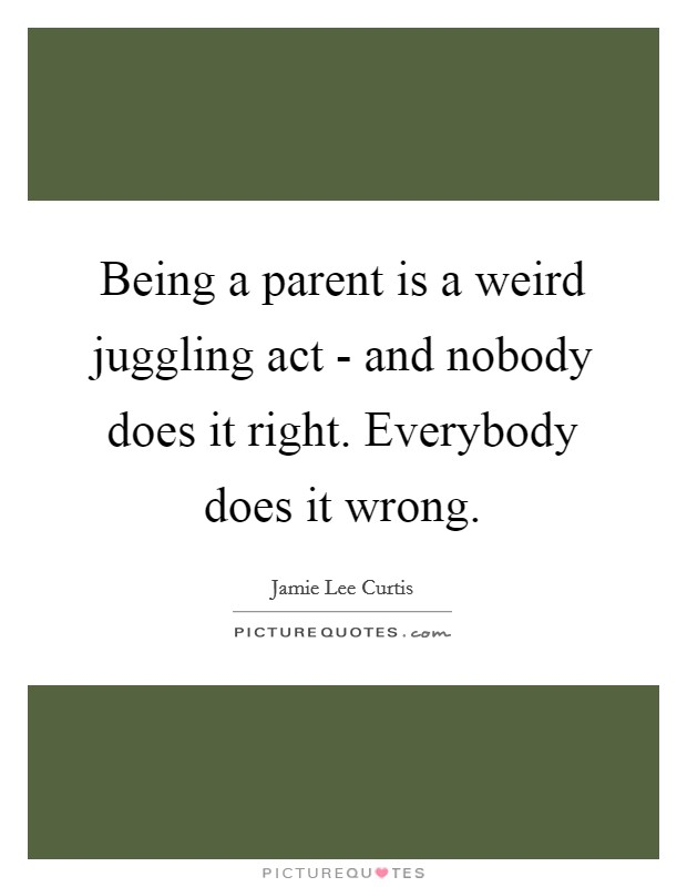 Being a parent is a weird juggling act - and nobody does it right. Everybody does it wrong Picture Quote #1