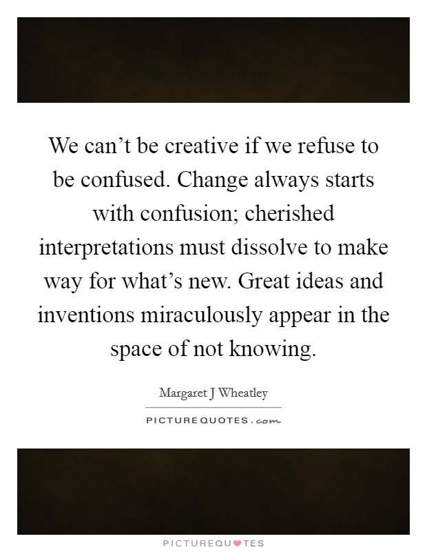 We can't be creative if we refuse to be confused. Change always starts with confusion; cherished interpretations must dissolve to make way for what's new. Great ideas and inventions miraculously appear in the space of not knowing Picture Quote #1