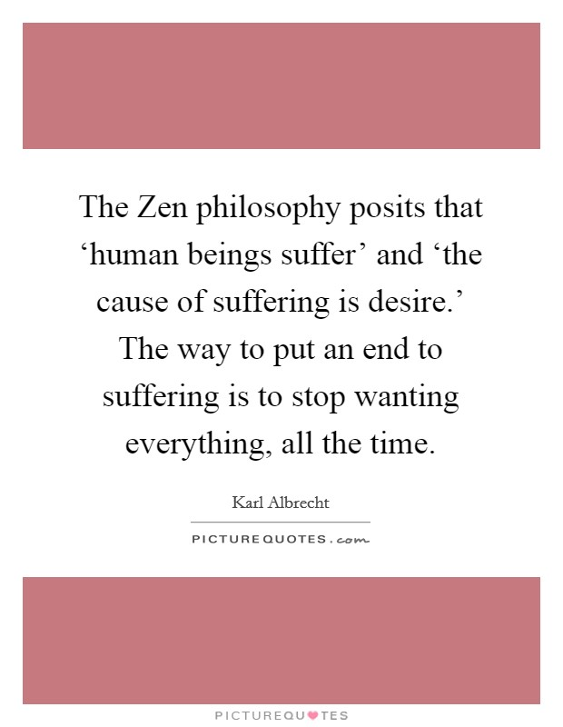 The Zen philosophy posits that 'human beings suffer' and 'the cause of suffering is desire.' The way to put an end to suffering is to stop wanting everything, all the time Picture Quote #1
