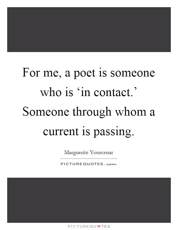 For me, a poet is someone who is 'in contact.' Someone through whom a current is passing Picture Quote #1