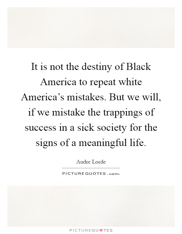 It is not the destiny of Black America to repeat white America's mistakes. But we will, if we mistake the trappings of success in a sick society for the signs of a meaningful life Picture Quote #1