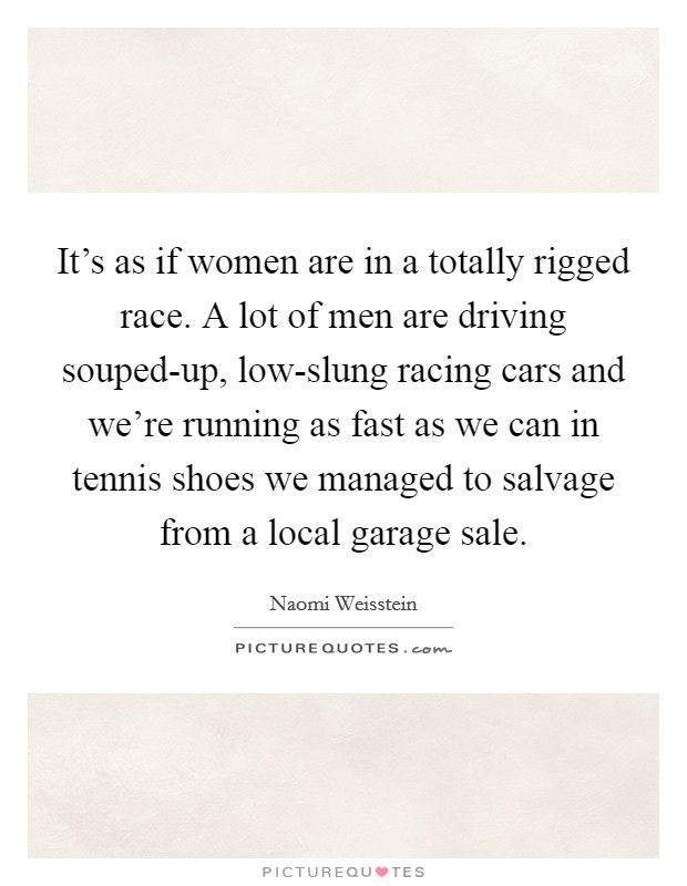 It's as if women are in a totally rigged race. A lot of men are driving souped-up, low-slung racing cars and we're running as fast as we can in tennis shoes we managed to salvage from a local garage sale Picture Quote #1