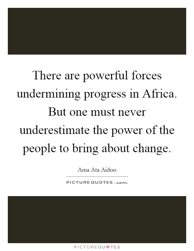 There are powerful forces undermining progress in Africa. But one must never underestimate the power of the people to bring about change Picture Quote #1